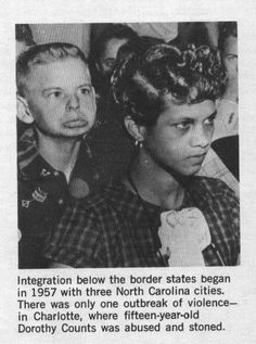"""Dorthy Counts-Charlotte NC was actually the first black in America to step foot in an all white school. in 1957 she was treated so badly she had to leave the school after 4 days. That's 3 years before Ruby Bridges or any other integration story. She was bullied and hit with stones.  The harassment started when the wife of John Z. Warlick, the leader of the White Citizens Council, urged the boys to """"keep her out"""" and at the same time, implored the girls to spit on her."""