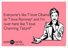 Everyone's like 'I love Obama' or 'I love Romney' and I'm over here like 'I love Channing Tatum!'