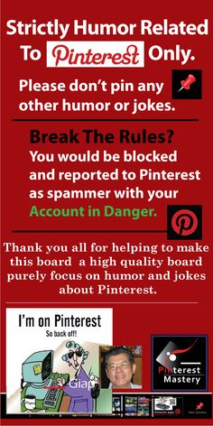 Managing Pinterest Group Board ........... Pinterest Mastery's Group Board - PINTEREST HUMOR Pinning Rules and Spammer Warning ..........1. Rules written in top section of the board is not getting attention. 2. By making a prominent pin, pinner would notice it. 3. By choosing this pin as the cover board picture, it is very prominently display. 4. Post this pin often to display it everywhere ............................................. #GroupBoard #Rules #Contributor #Pinners  #Join #Block #Spam