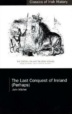 The Last Conquest of Ireland (perhaps) by John Mitchel | Mitchel's account of the Repeal campaign, the Famine and the 1848 Rising, which originally appeared in Mitchel's Tennessee-based newspaper. The Southern Citizen. Mitchel was a significant and controversial figure. Last Conquest is well known in Famine debates for its claim that the Famine was a deliberate act of genocide by the British government.
