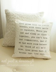 "So cute -- ""Love grows best in little houses, with fewer walls to separate.  Where you eat and sleep so close together, you can't help but communicate.  And if we had more room between us, think of all we'd miss.  Love grows best in houses just like this."""