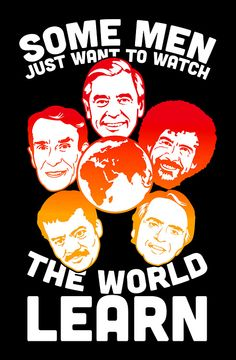 Some men just want to watch the world LEARN. AWESOME.  Source is a shirt from Lookhuman.com  #carlsagan #billnye #bobross #neildegrassetyson #mrrogers #shirt