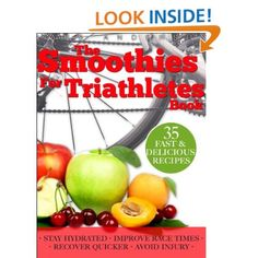 Smoothies for Triathletes: Recipes and Nutrition Plan to Support Triathlon Training from Sprint to Ironman and Beyond.