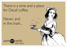 There is a time and a place for Decaf coffee.  Never, and in the trash.