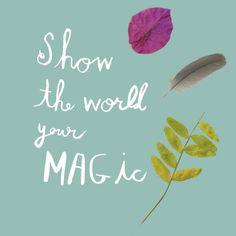 """lovely print: """"show the world your magic"""" by mati rose (etsy.com/shop/suspectshoppe)"""