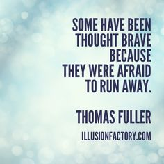 Some have been thought brave because they were afraid to run away. Thomas Fuller At The Illusion Factory, we search for inspirational thoughts to share with others in our quest to help make the world a more enjoyable place in which to live. We encourage you to please repin the ones that resonate with you and share with others. If you or one of your colleagues need help with interactive marketing... call us 818-788-9700 x 1 illusionfactory.com #quote #kindness #inspirational #greatquote #word
