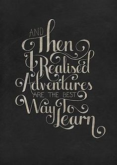 """And then I realized, adventures are the best way to learn."""