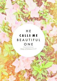 He calls me beautiful one....  Songs of Solomon 2:1-17