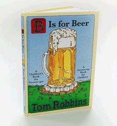 Tom Robbins B is for Beer: Is a Children's Book for Grown-ups . . . or is it a Grown-up Book for Children? It is social satire gussied up as children's literature. Enjoy!