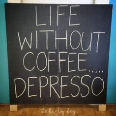 life without coffee.... depresso.