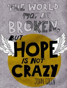 The world may be broken, but hope it not crazy. (Love this one.) ♥