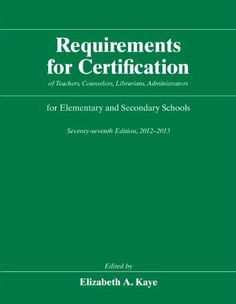 Requirements for Certification of Teachers, Counselors, Librarians, Administrators for Elementary and Secondary Schools, Seventy-seventh Edition, ... Schools, Secondary Schools, Junior) by Elizabeth A. Kaye. $58.49. Publication: October 5, 2012. Publisher: University Of Chicago Press; Seventy-seventh Edition edition (October 5, 2012). Edition - Seventy-seventh Edition. 320 pages