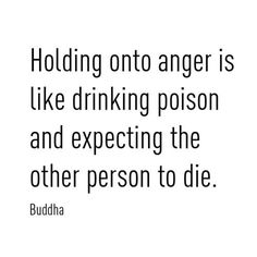 Holding onto anger is like drinking poison and expecting the other person to die.  - Buddha
