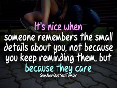 It's nice when someone remembers the small details about u. Not because you keep reminding them, but because they care .... SumNan Quotes