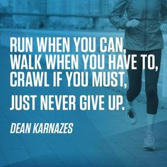 Run when you can, walk when you have to, crawl if you must. Just never give up.
