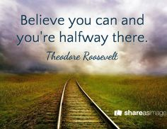 Believe you can and you're halfway there. / Theodore Roosevelt