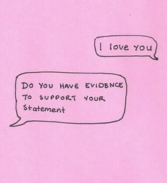 I love you. Do you have evidence to support your statement?