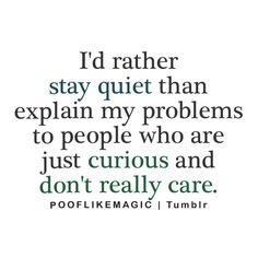 I'd rather stay quiet than explain my problems to people who just curious and don't really care