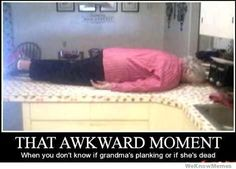When you don't know if grandma's planking, or if she's dead.