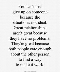 You can't just give up on someone because the situation's not ideal. Great relationships aren't great because they have no problems. They're great because both people care enough about the other person to find a way to make it work.