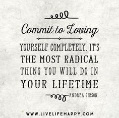 Commit to loving yourself completely. It's the most radical thing you will do in your lifetime. -Andrea Gibson