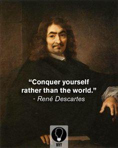 Conquer yourself rather than the world > René Descartes