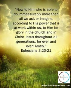 """""""Now to Him who is able to do immeasurably more than all we ask or imagine, according to His power that is at work within us, to Him be glory in the church and in Christ Jesus throughout all generations, for ever and ever! Amen.""""  Ephesians 3:20-21"""