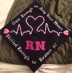 """Graduation cap RN,BSN  Class of 2013 """"Cute enough to stop your heart skilled enough to restart it!"""" ❤️"""