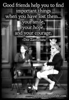 Famous Quotes Collection: Good friends help you to find important things when you have lost them. Your smile, your hope and your courage.