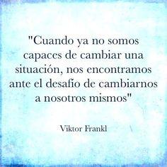 Cuando ya no somos capaces de cambiar una situación...  #VictorFramk #Resiliencia #Motivacion #Citas #Frases #DesarrolloProfesional #DesarrolloPersonal