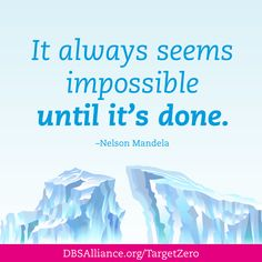 """""""It always seems impossible until it's done."""" -Nelson Mandela   Join DBSA this month in raising expectations for mental health treatment: http://www.dbsalliance.org/TargetZero"""