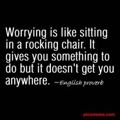 Worrying is like sitting in a rocking chair. It gives you something to do but it doesn't get you anywhere.