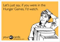 Let's just say, if you were in the Hunger Games, I'd watch.