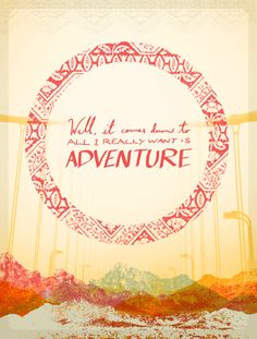 """""""Well, it comes down to all I really want is ADVENTURE."""""""