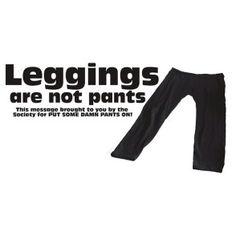 Omg!!! Amen!!! Leggings are NOT pants!!!!!!!!!
