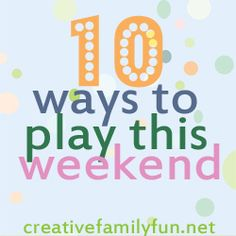 10 Ways to Play This Weekend: Week 32 ~ Creative Family Fun