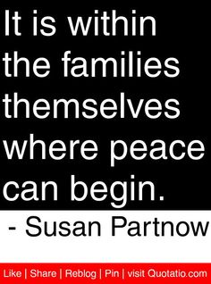 It is within the families themselves where peace can begin. - Susan Partnow #quotes #quotations