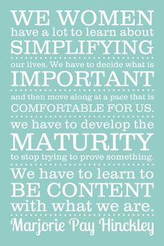 """""""We women have a lot to learn about simplifying our lives. We have to decide what is important and then move along at a pace that is comfortable for us. We have to develop the maturity to stop trying to prove something. We have to learn to be content with what we are. ~Marjorie Hinckley"""