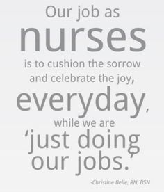 """Our job as nurses is to cushion the sorrow and celebrate the joy, everyday, while we are 'just doing our jobs.' #Nurses #NIP #Quote #Sorrow #Joy #Nursing"