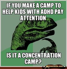 Philosoraptor - if you make a camp to help kids with adhd pay attention... is it a concentration camp?