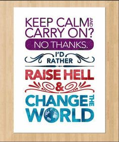 Keep Calm and Carry On? No Thanks! I'd Rather Raise Hell & Change the World! #fem2