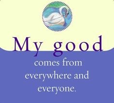 My good comes from everywhere and everyone.~ Louise L. Hay