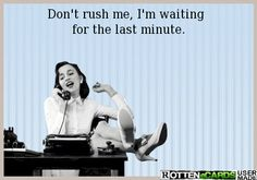 Don't rush me, I'm waiting  for the last minute.