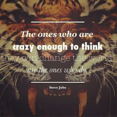 The ones who are crazy enough to think they can change the world are the ones who do Steve Jobs