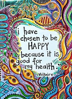 i have chosen to be HAPPY because it is good for my health -voltaire