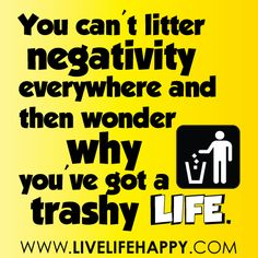 You can't litter negativity everywhere and then wonder why you've got a trashy life...