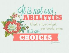 Free printables from Leelou Blogs  It is not our ABILITIES that show what we truly are, it is our CHOICES.   Dumbledore