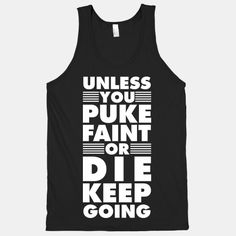 Not only a want but a need on the days I look day and almost quit!   Unless+You+Puke+Faint+Or+Die+Keep+Going