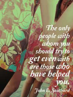 The only people with whom you should try to get even with are those who have helped you. - John E. Southard