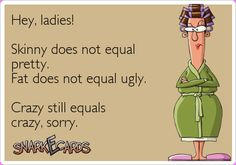 Hey, ladies! Skinny does not equal pretty. Fat does not equal ugly. Crazy still equals crazy, sorry. | Snarkecards